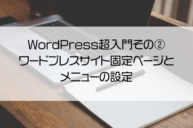 WordPress超入門その② - ワードプレスサイト固定ページとメニューの設定