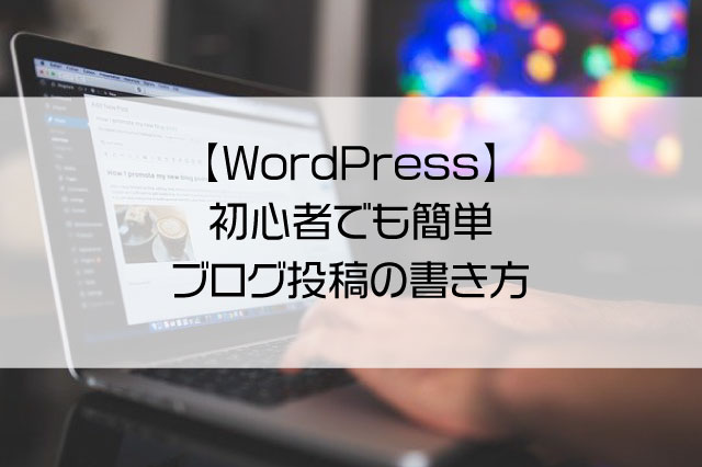 【WordPress】初心者でも簡単、ブログ投稿の書き方