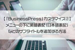【「BusinessPress」カスタマイズ②】メニューの下に英語表記(日本語表記)などのサブタイトルを追加する方法