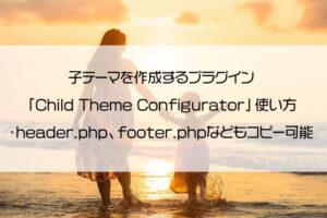 子テーマを作成するプラグイン「Child Theme Configurator」使い方・header.php、footer.phpなどもコピー可能