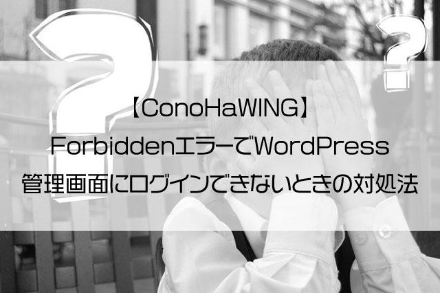 【ConoHaWING】ForbiddenエラーでWordPress管理画面にログインできないときの対処法