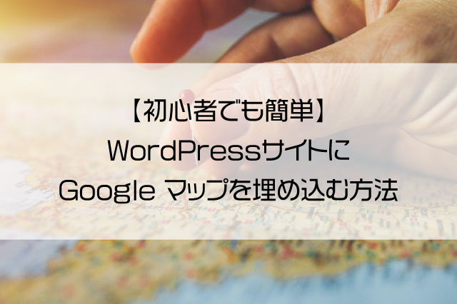【初心者でも簡単】WordPressサイトにGoogle マップを埋め込む方法